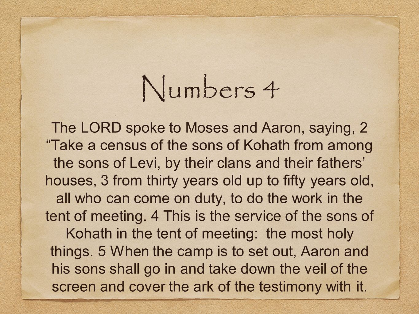 Numbers 4 The LORD spoke to Moses and Aaron, saying, 2 Take a census of the sons of Kohath from among the sons of Levi, by their clans and their fathe