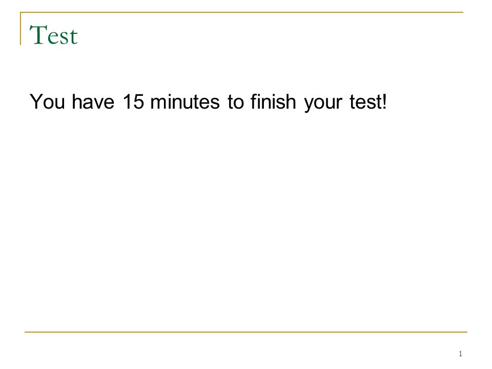 Test You have 15 minutes to finish your test! 1