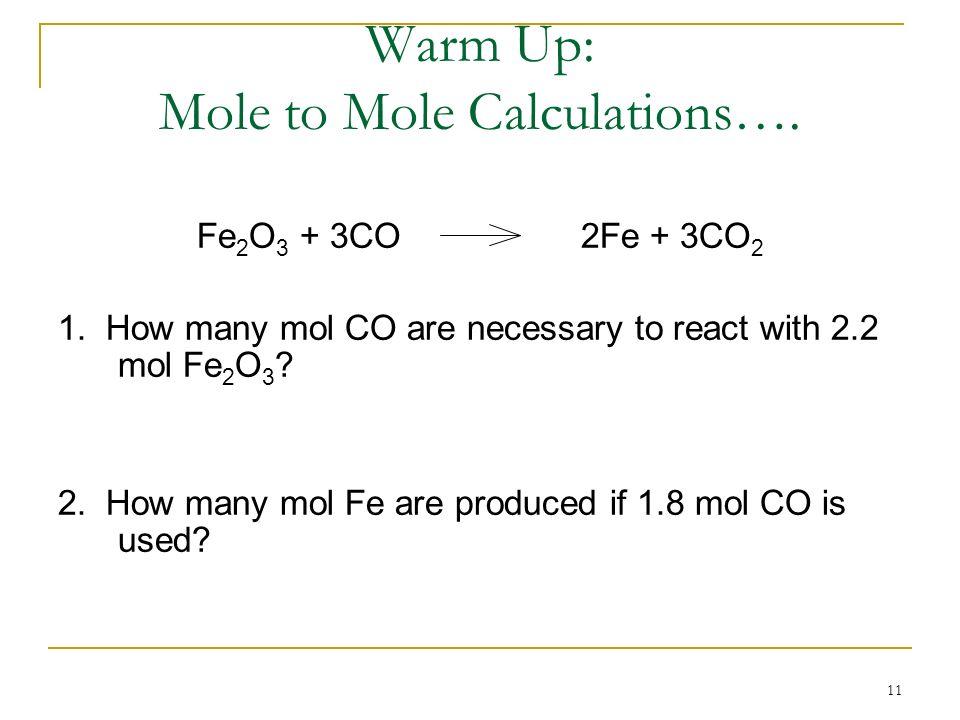 11 Warm Up: Mole to Mole Calculations…. Fe 2 O 3 + 3CO2Fe + 3CO 2 1. How many mol CO are necessary to react with 2.2 mol Fe 2 O 3 ? 2. How many mol Fe