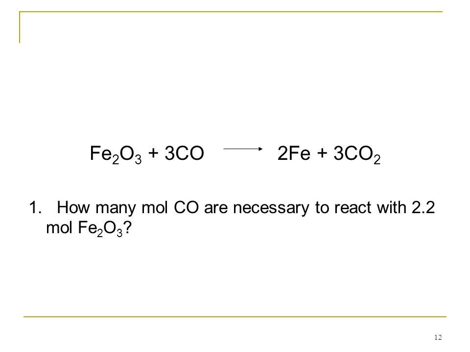 12 Fe 2 O 3 + 3CO2Fe + 3CO 2 1. How many mol CO are necessary to react with 2.2 mol Fe 2 O 3 ?