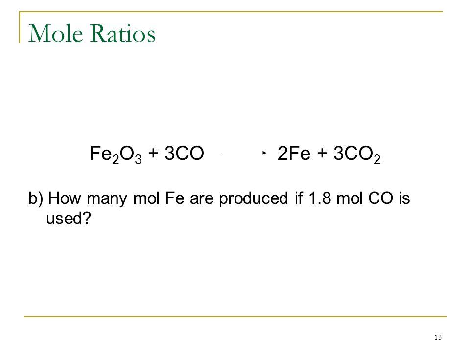 13 Mole Ratios Fe 2 O 3 + 3CO2Fe + 3CO 2 b) How many mol Fe are produced if 1.8 mol CO is used?