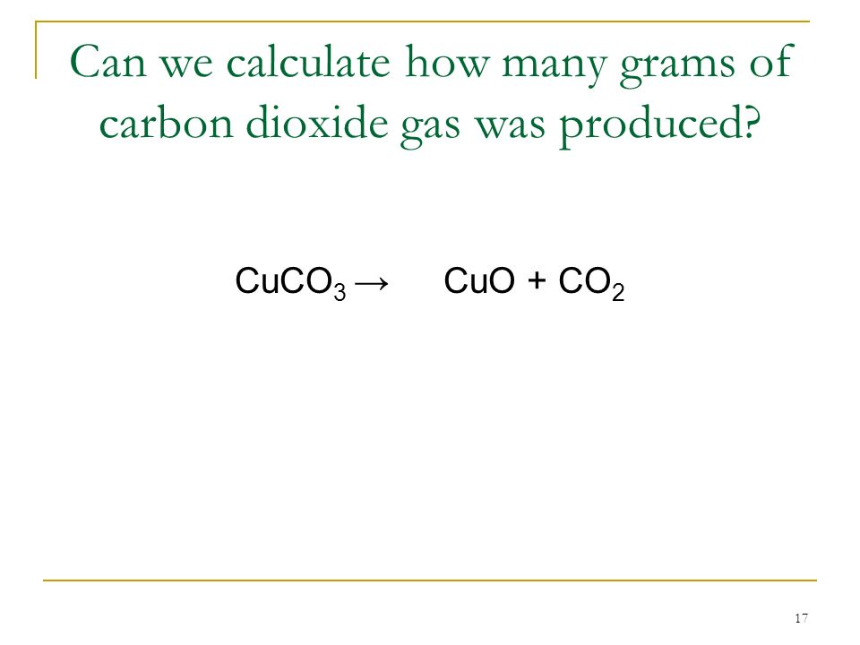 17 Can we calculate how many grams of carbon dioxide gas was produced? CuCO 3 CuO + CO 2
