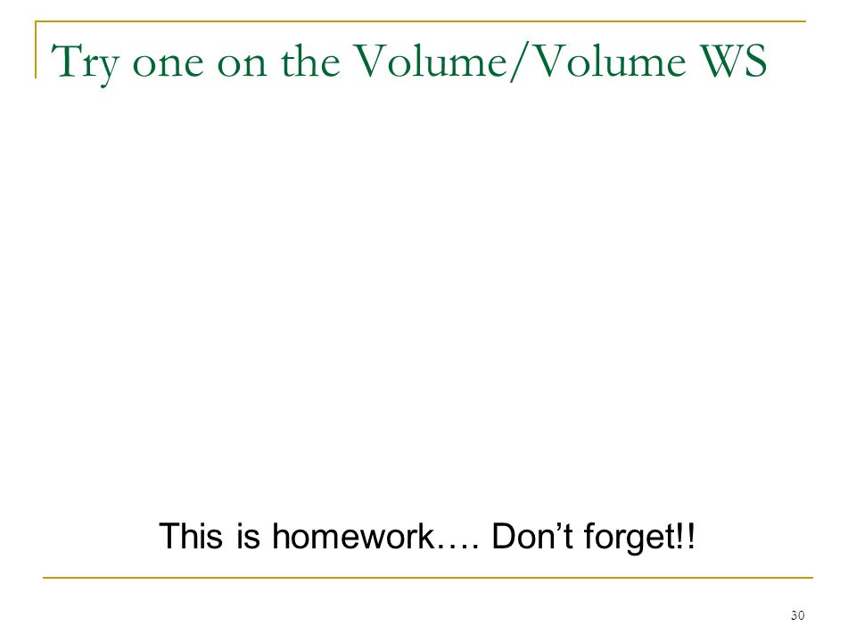 Try one on the Volume/Volume WS This is homework…. Dont forget!! 30