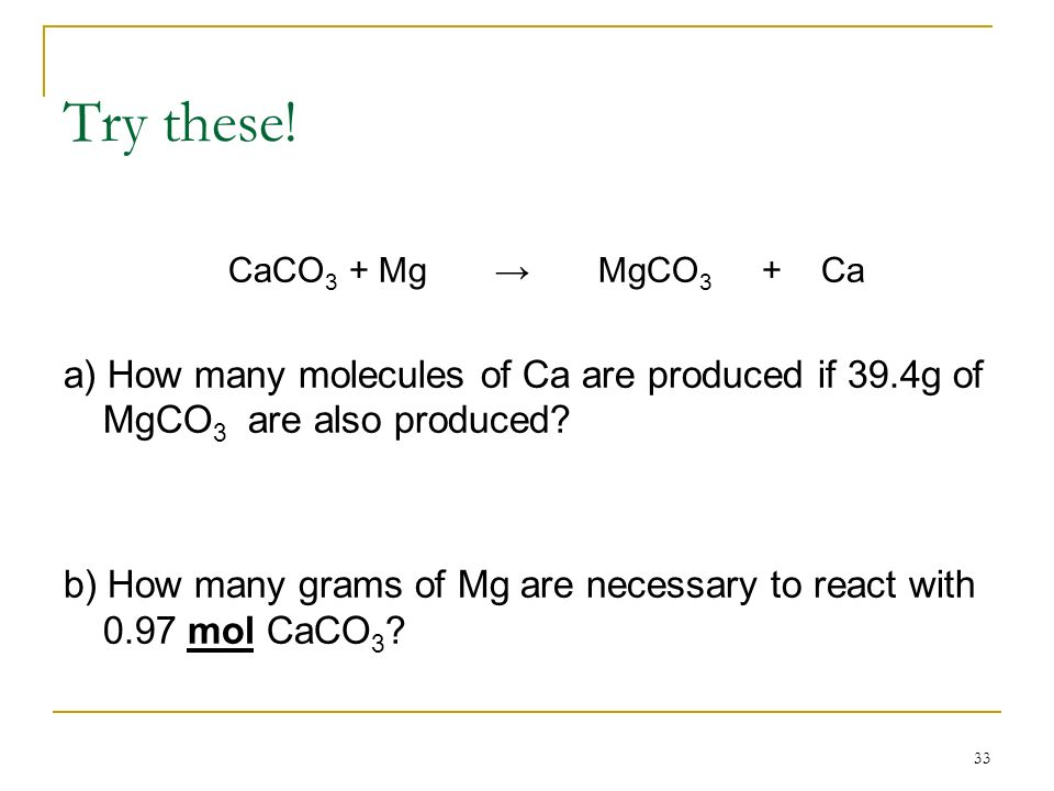 33 Try these! CaCO 3 + Mg MgCO 3 + Ca a) How many molecules of Ca are produced if 39.4g of MgCO 3 are also produced? b) How many grams of Mg are neces