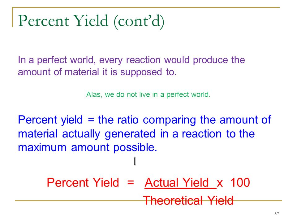 37 Percent Yield (contd) In a perfect world, every reaction would produce the amount of material it is supposed to. Alas, we do not live in a perfect