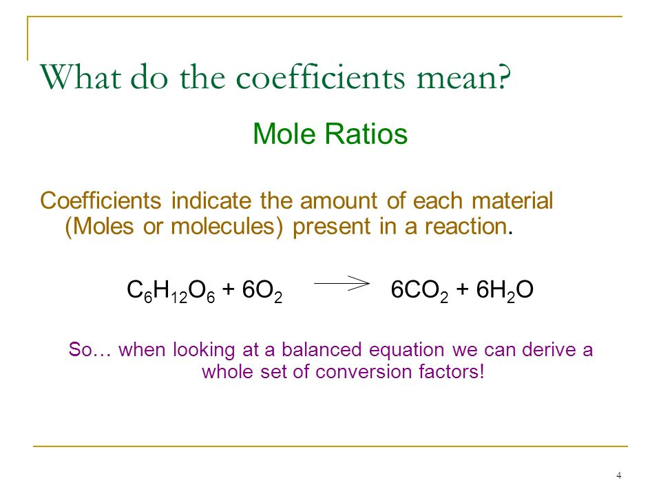 4 What do the coefficients mean? Mole Ratios Coefficients indicate the amount of each material (Moles or molecules) present in a reaction. C 6 H 12 O