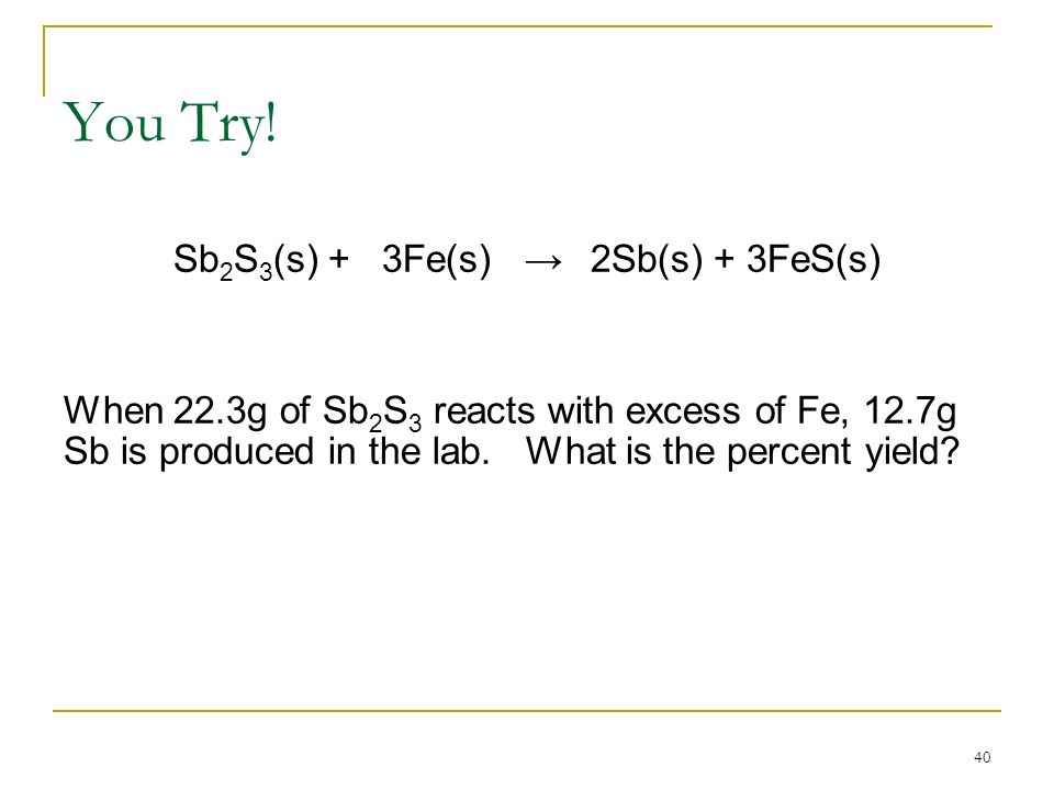 40 You Try! Sb 2 S 3 (s) + 3Fe(s) 2Sb(s) + 3FeS(s) When 22.3g of Sb 2 S 3 reacts with excess of Fe, 12.7g Sb is produced in the lab. What is the perce
