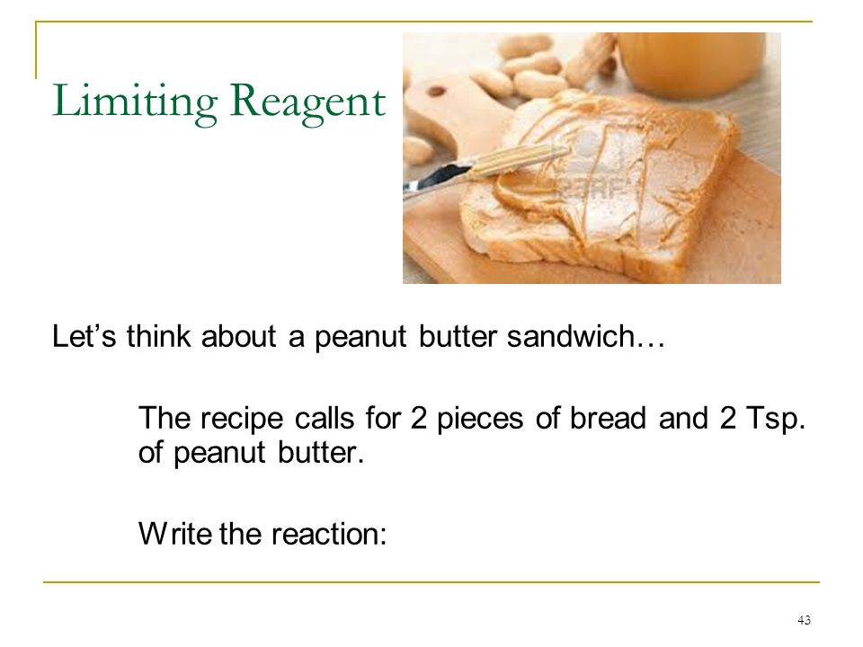 Now, we only have so much of each reactant… Huge tube o Skippy12 pieces of bread How many sandwiches can we make.