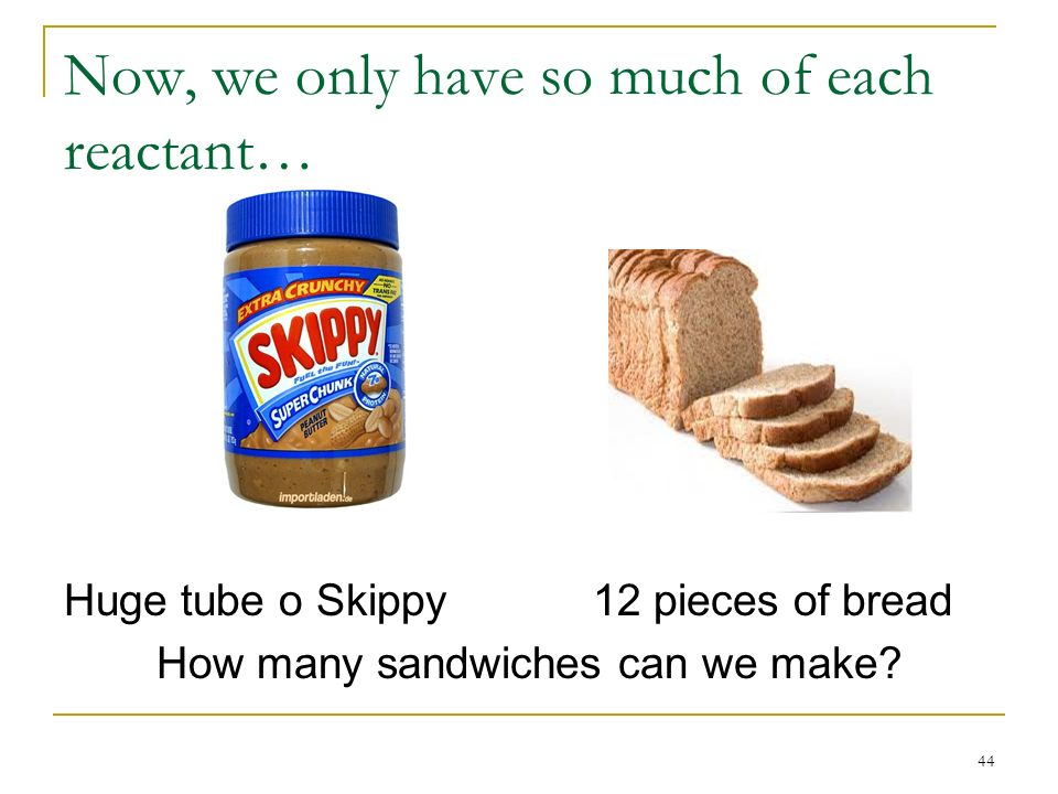 Now, we only have so much of each reactant… Huge tube o Skippy12 pieces of bread How many sandwiches can we make? 44