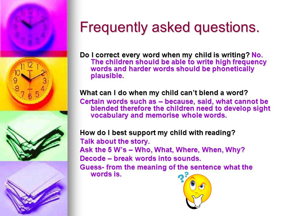Frequently asked questions. Do I correct every word when my child is writing? No. The children should be able to write high frequency words and harder