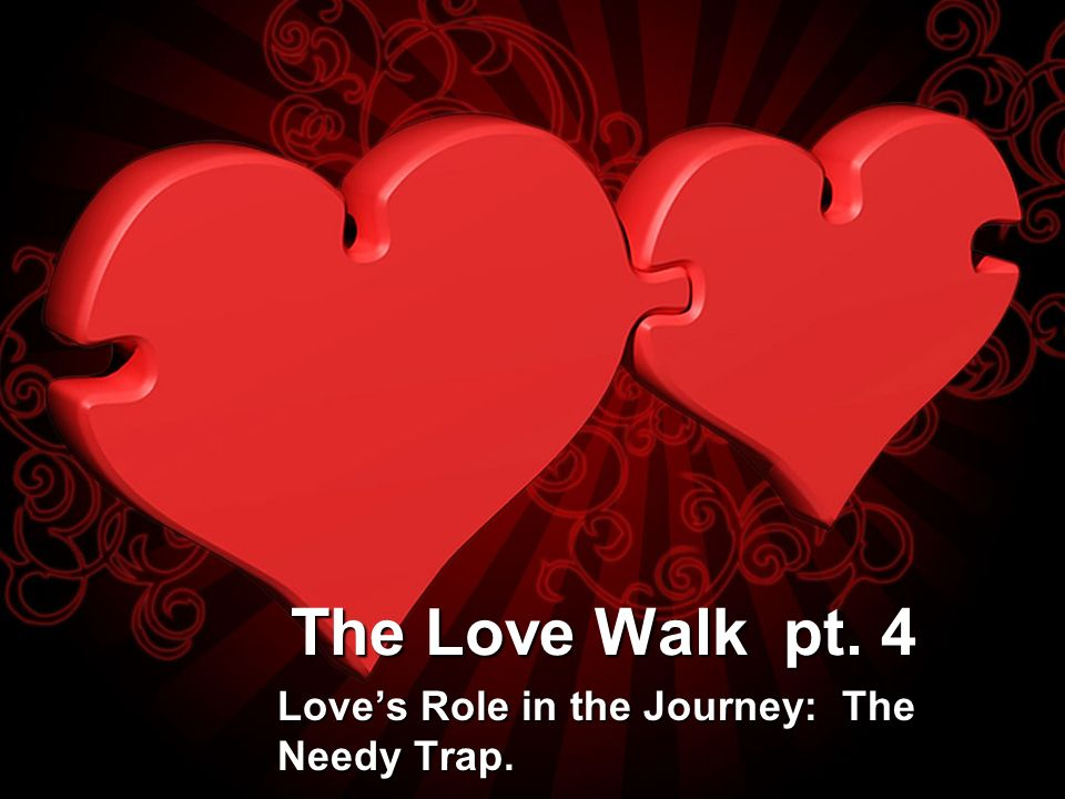 The Love Walk pt. 4 Loves Role in the Journey: The Needy Trap.