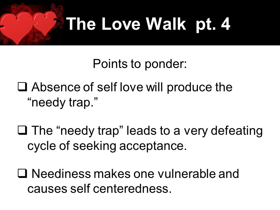 The Love Walk pt. 4 Points to ponder: Absence of self love will produce the needy trap. The needy trap leads to a very defeating cycle of seeking acce