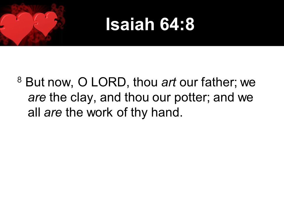 Isaiah 64:8 8 But now, O LORD, thou art our father; we are the clay, and thou our potter; and we all are the work of thy hand.