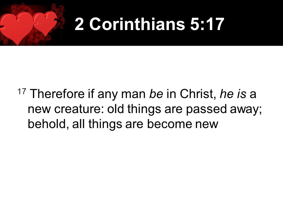 2 Corinthians 5:17 17 Therefore if any man be in Christ, he is a new creature: old things are passed away; behold, all things are become new