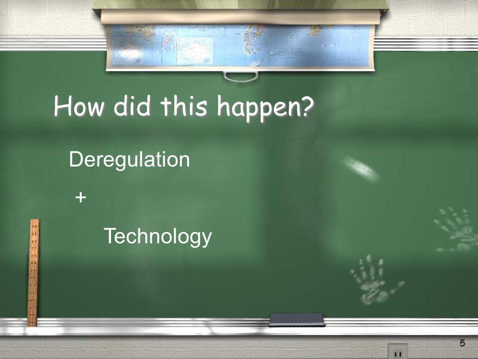 5 How did this happen? Deregulation + Technology