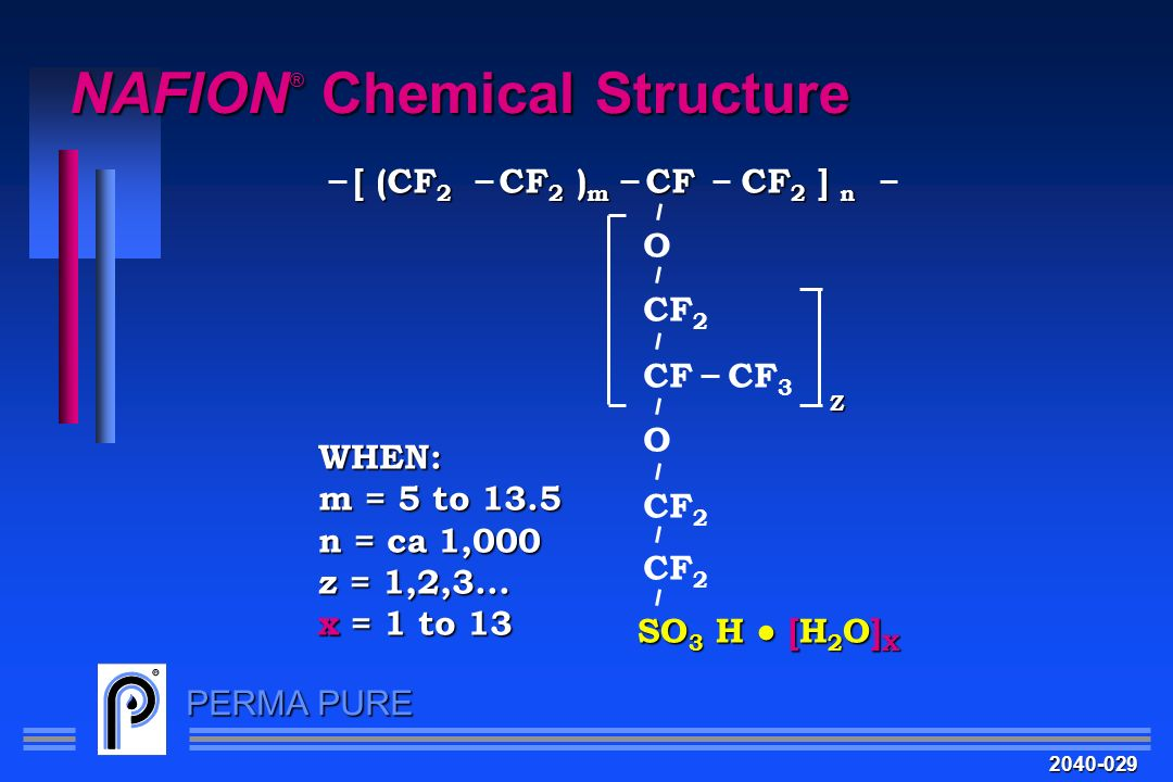 PERMA PURE NAFION ® Chemical Structure [ (CF 2 CF 2 ) m CF CF 2 ] n O CF 2 CF CF 3 O CF 2 WHEN: m = 5 to 13.5 n = ca 1,000 z = 1,2,3... x = 1 to 13 Z
