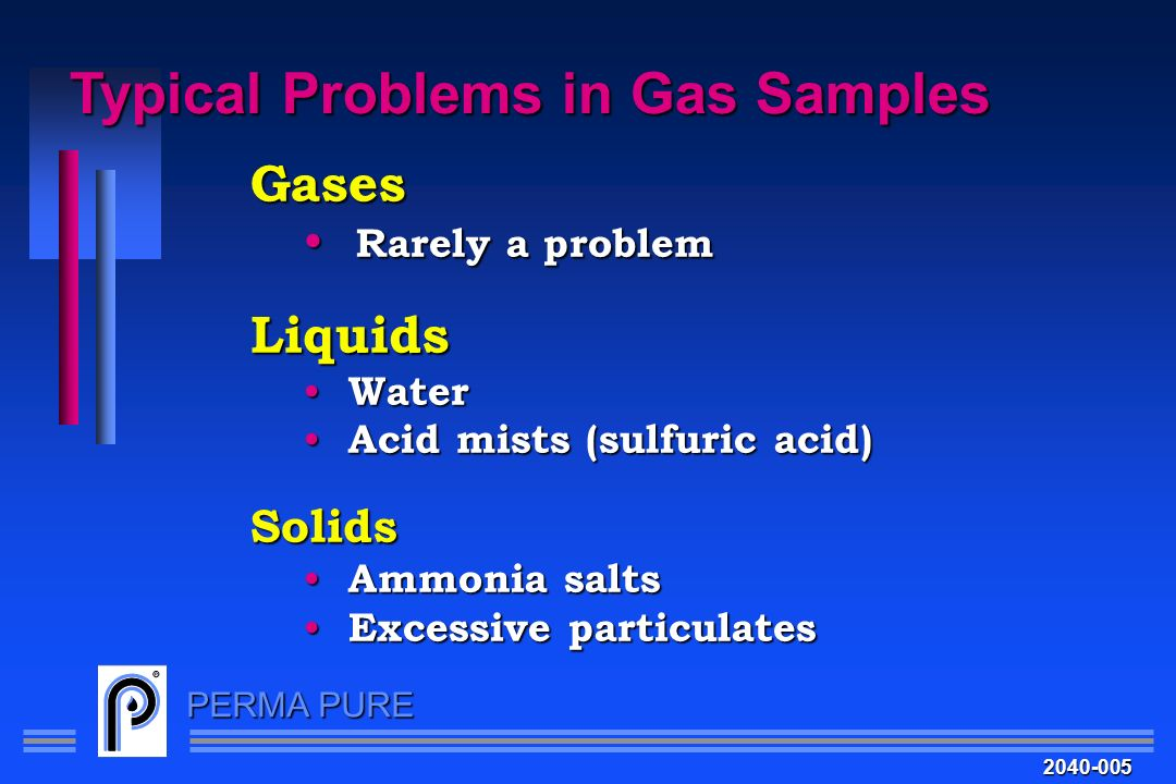 PERMA PURE Typical Problems in Gas Samples 2040-005 Gases Rarely a problem Rarely a problemLiquids Water Water Acid mists (sulfuric acid) Acid mists (