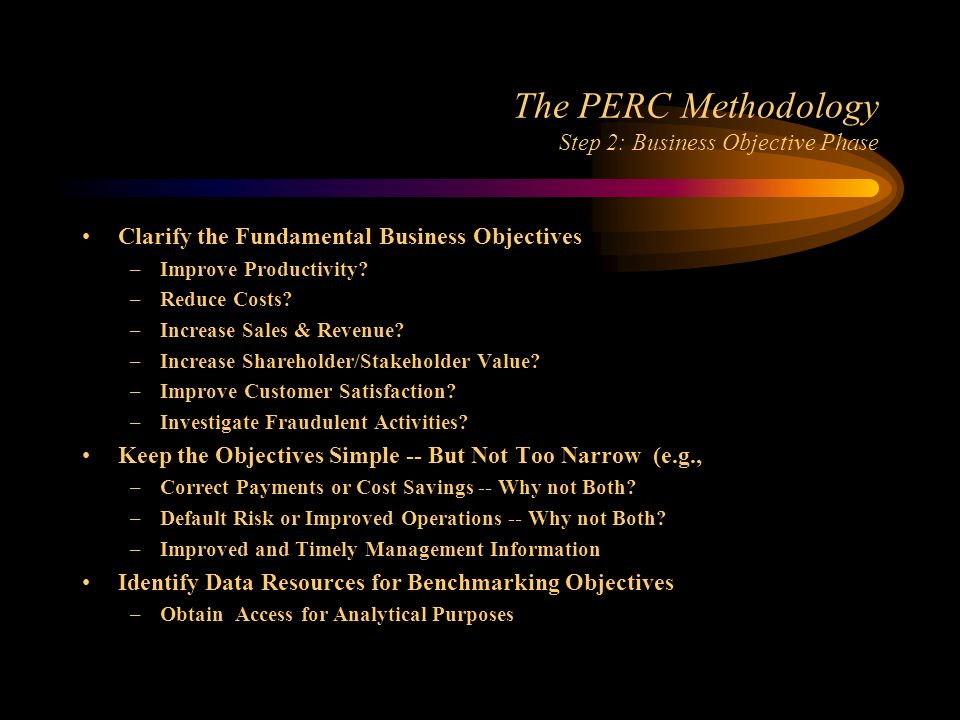 The PERC Methodology Step 2: Business Objective Phase Clarify the Fundamental Business Objectives –Improve Productivity.