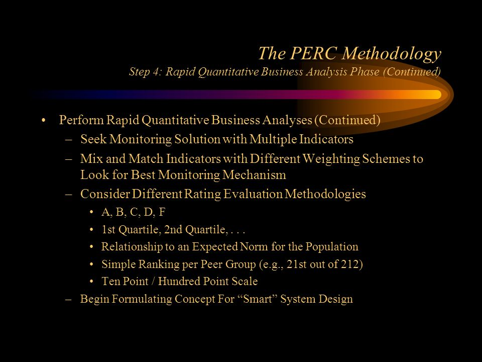 The PERC Methodology Step 4: Rapid Quantitative Business Analysis Phase (Continued) Perform Rapid Quantitative Business Analyses (Continued) –Seek Monitoring Solution with Multiple Indicators –Mix and Match Indicators with Different Weighting Schemes to Look for Best Monitoring Mechanism –Consider Different Rating Evaluation Methodologies A, B, C, D, F 1st Quartile, 2nd Quartile,...
