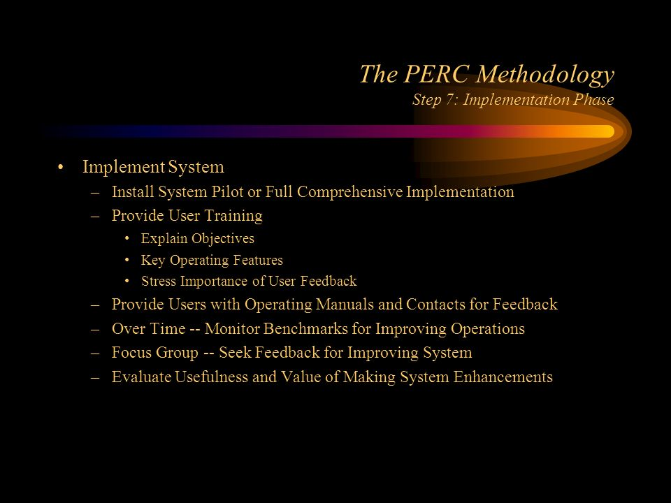 The PERC Methodology Step 7: Implementation Phase Implement System –Install System Pilot or Full Comprehensive Implementation –Provide User Training Explain Objectives Key Operating Features Stress Importance of User Feedback –Provide Users with Operating Manuals and Contacts for Feedback –Over Time -- Monitor Benchmarks for Improving Operations –Focus Group -- Seek Feedback for Improving System –Evaluate Usefulness and Value of Making System Enhancements