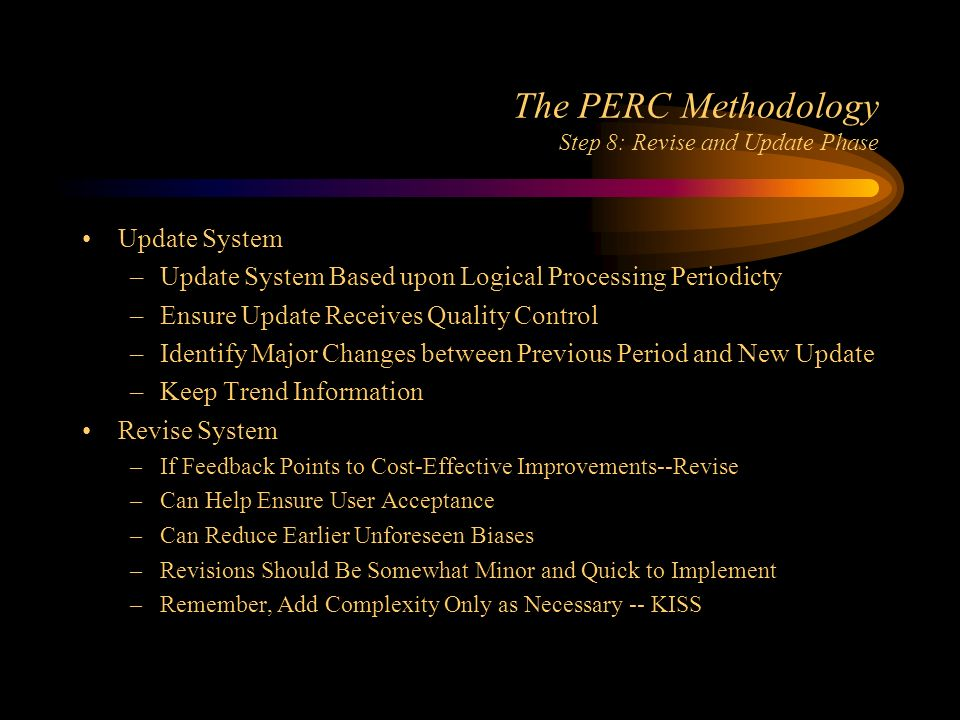 The PERC Methodology Step 8: Revise and Update Phase Update System –Update System Based upon Logical Processing Periodicty –Ensure Update Receives Quality Control –Identify Major Changes between Previous Period and New Update –Keep Trend Information Revise System –If Feedback Points to Cost-Effective Improvements--Revise –Can Help Ensure User Acceptance –Can Reduce Earlier Unforeseen Biases –Revisions Should Be Somewhat Minor and Quick to Implement –Remember, Add Complexity Only as Necessary -- KISS