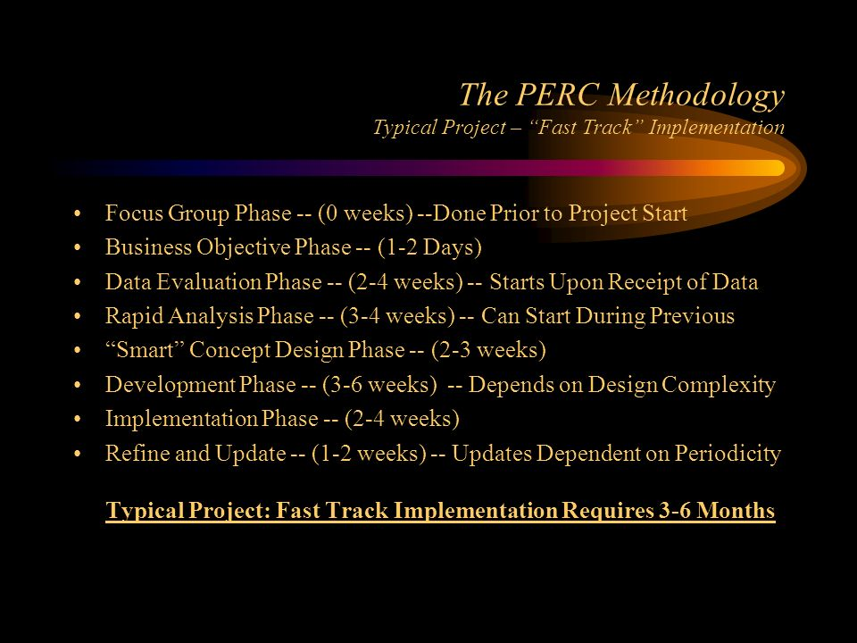 The PERC Methodology Typical Project – Fast Track Implementation Focus Group Phase -- (0 weeks) --Done Prior to Project Start Business Objective Phase -- (1-2 Days) Data Evaluation Phase -- (2-4 weeks) -- Starts Upon Receipt of Data Rapid Analysis Phase -- (3-4 weeks) -- Can Start During Previous Smart Concept Design Phase -- (2-3 weeks) Development Phase -- (3-6 weeks) -- Depends on Design Complexity Implementation Phase -- (2-4 weeks) Refine and Update -- (1-2 weeks) -- Updates Dependent on Periodicity Typical Project: Fast Track Implementation Requires 3-6 Months