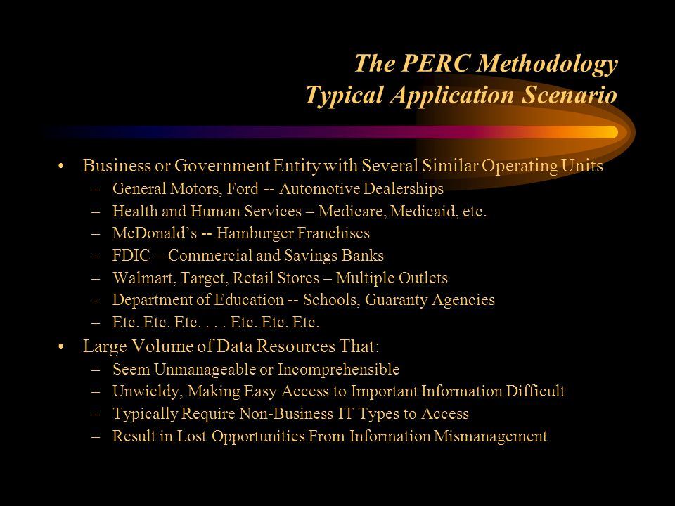 The PERC Methodology Typical Application Scenario Business or Government Entity with Several Similar Operating Units –General Motors, Ford -- Automotive Dealerships –Health and Human Services – Medicare, Medicaid, etc.