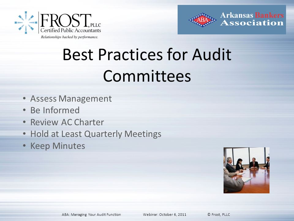 Best Practices for Audit Committees Assess Management Be Informed Review AC Charter Hold at Least Quarterly Meetings Keep Minutes ABA: Managing Your A
