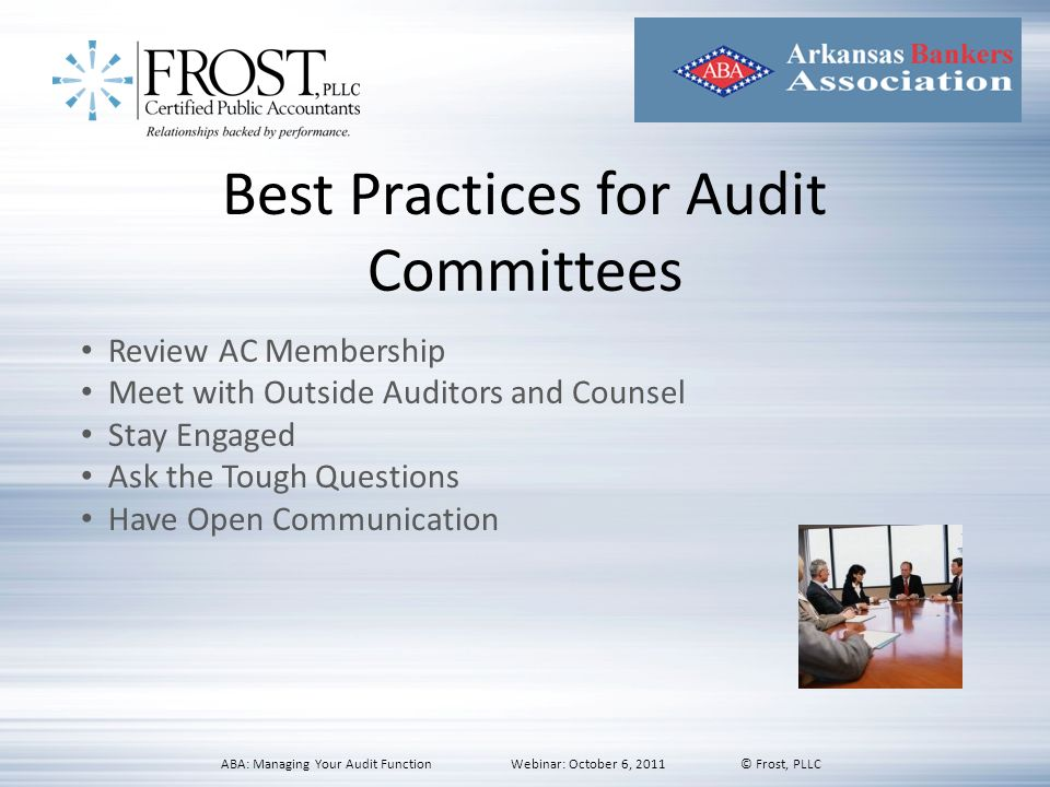 Best Practices for Audit Committees Review AC Membership Meet with Outside Auditors and Counsel Stay Engaged Ask the Tough Questions Have Open Communi