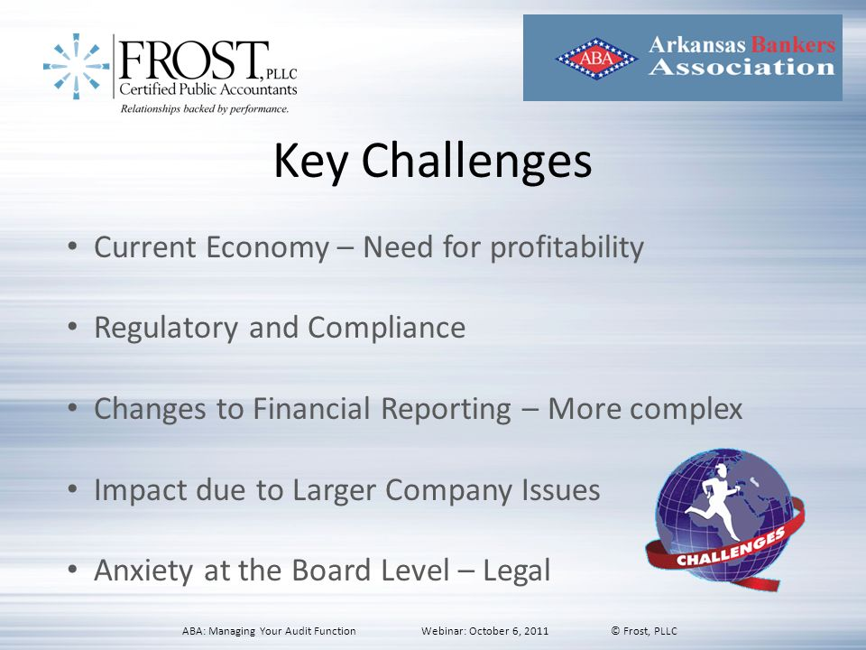 Key Challenges Current Economy – Need for profitability Regulatory and Compliance Changes to Financial Reporting – More complex Impact due to Larger C