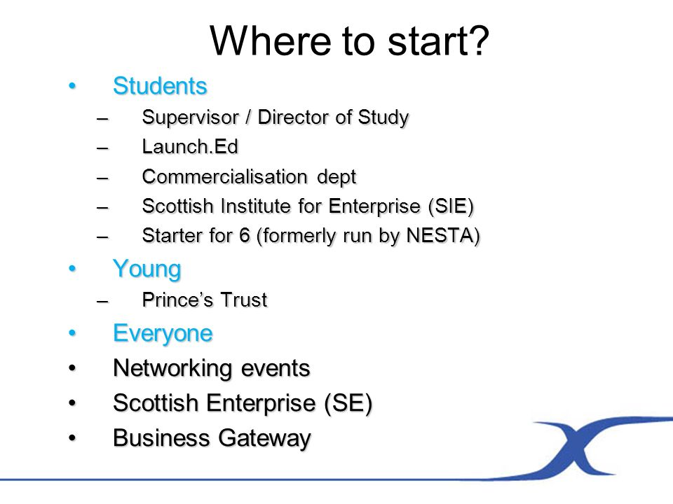 Where to start? StudentsStudents –Supervisor / Director of Study –Launch.Ed –Commercialisation dept –Scottish Institute for Enterprise (SIE) –Starter