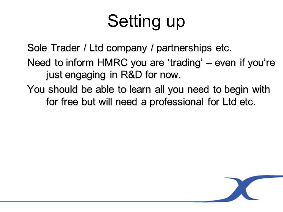 Setting up Sole Trader / Ltd company / partnerships etc. Need to inform HMRC you are trading – even if youre just engaging in R&D for now. You should