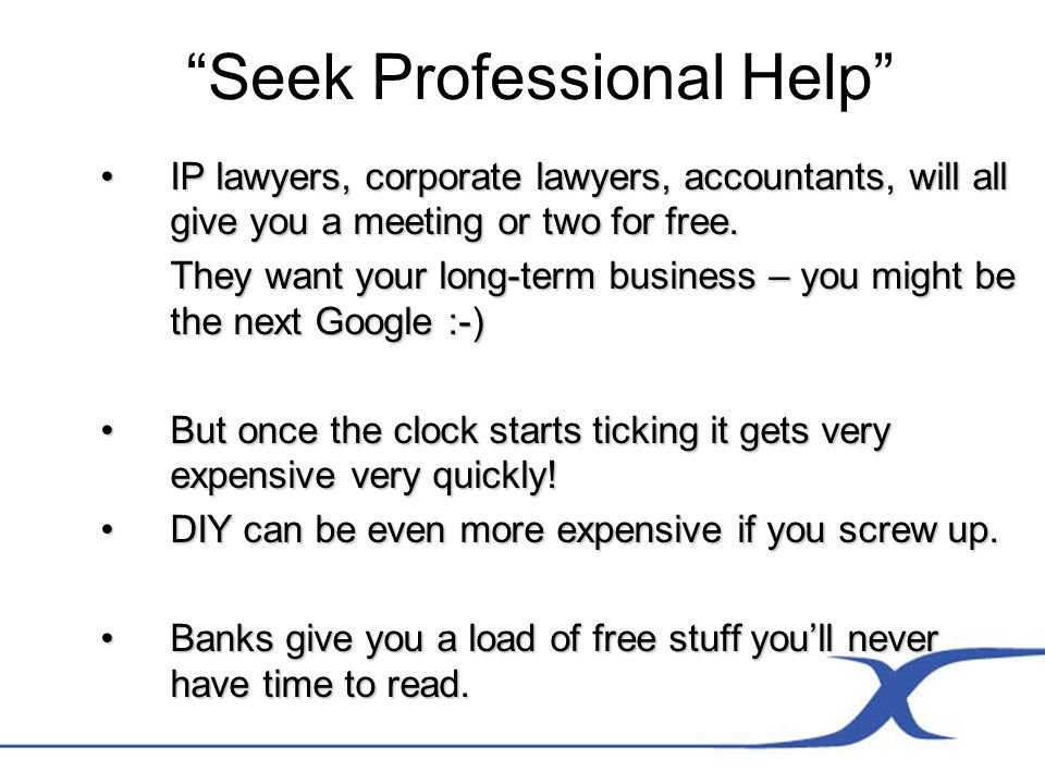 Seek Professional Help IP lawyers, corporate lawyers, accountants, will all give you a meeting or two for free.IP lawyers, corporate lawyers, accounta