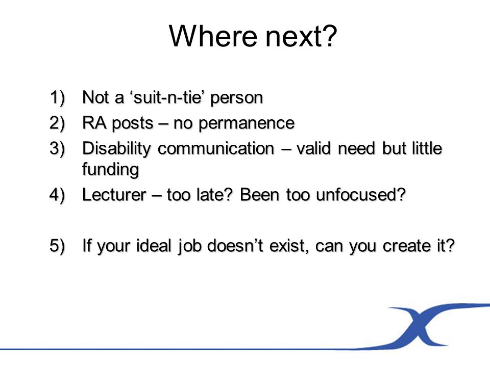 Where next? 1)Not a suit-n-tie person 2)RA posts – no permanence 3)Disability communication – valid need but little funding 4)Lecturer – too late? Bee