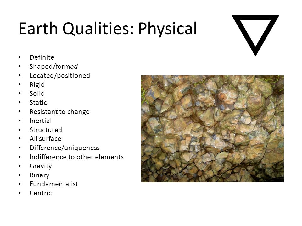 Earth Qualities: Physical Definite Shaped/formed Located/positioned Rigid Solid Static Resistant to change Inertial Structured All surface Difference/uniqueness Indifference to other elements Gravity Binary Fundamentalist Centric
