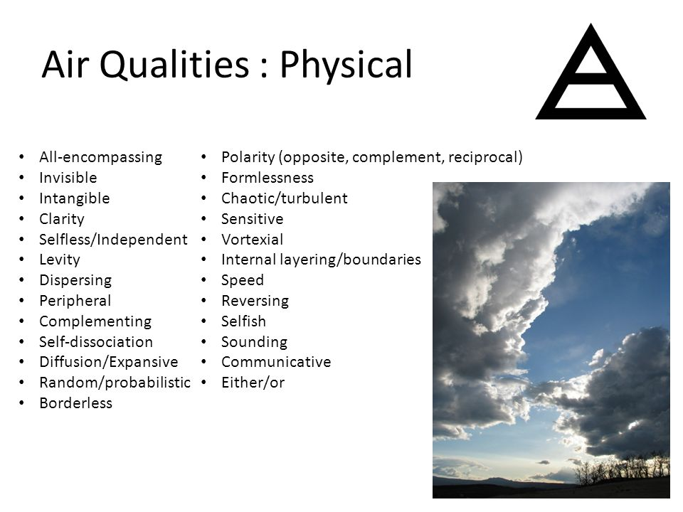 Air Qualities : Physical All-encompassing Invisible Intangible Clarity Selfless/Independent Levity Dispersing Peripheral Complementing Self-dissociation Diffusion/Expansive Random/probabilistic Borderless Polarity (opposite, complement, reciprocal) Formlessness Chaotic/turbulent Sensitive Vortexial Internal layering/boundaries Speed Reversing Selfish Sounding Communicative Either/or