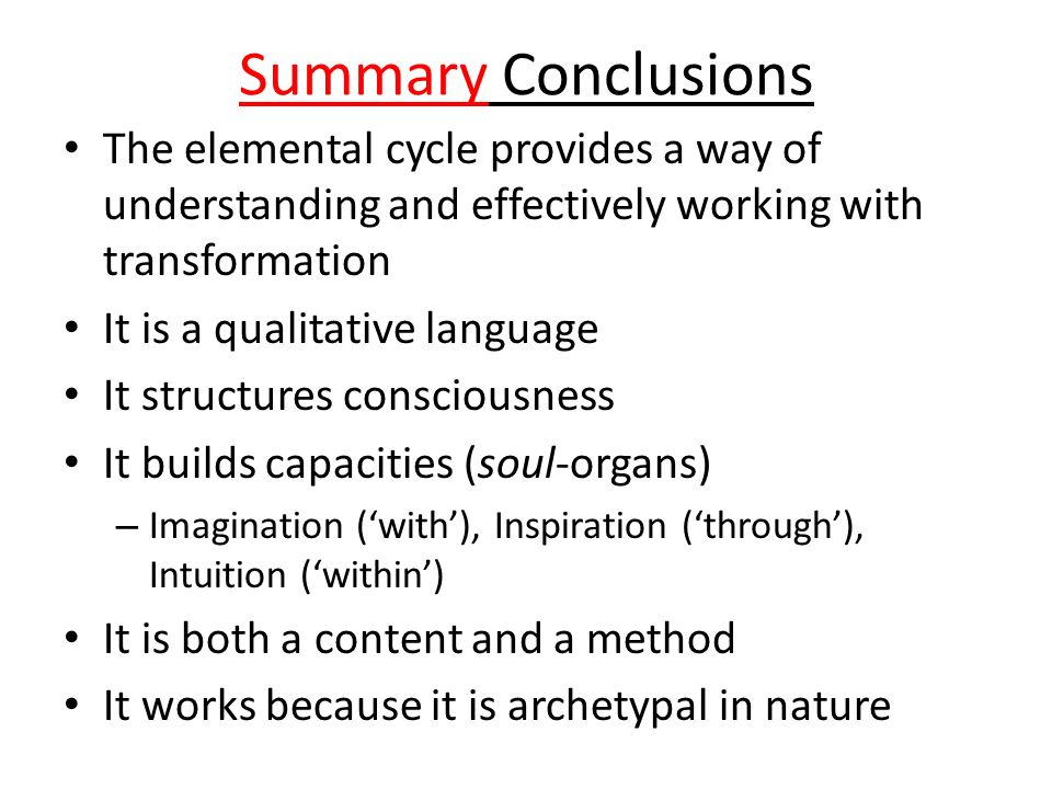 Summary Conclusions The elemental cycle provides a way of understanding and effectively working with transformation It is a qualitative language It st