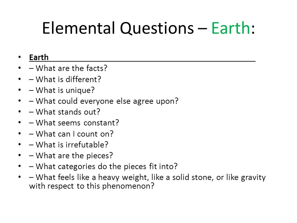 Elemental Questions – Earth: Earth – What are the facts? – What is different? – What is unique? – What could everyone else agree upon? – What stands o