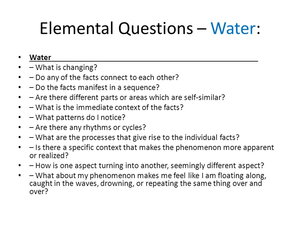 Elemental Questions – Water: Water – What is changing? – Do any of the facts connect to each other? – Do the facts manifest in a sequence? – Are there
