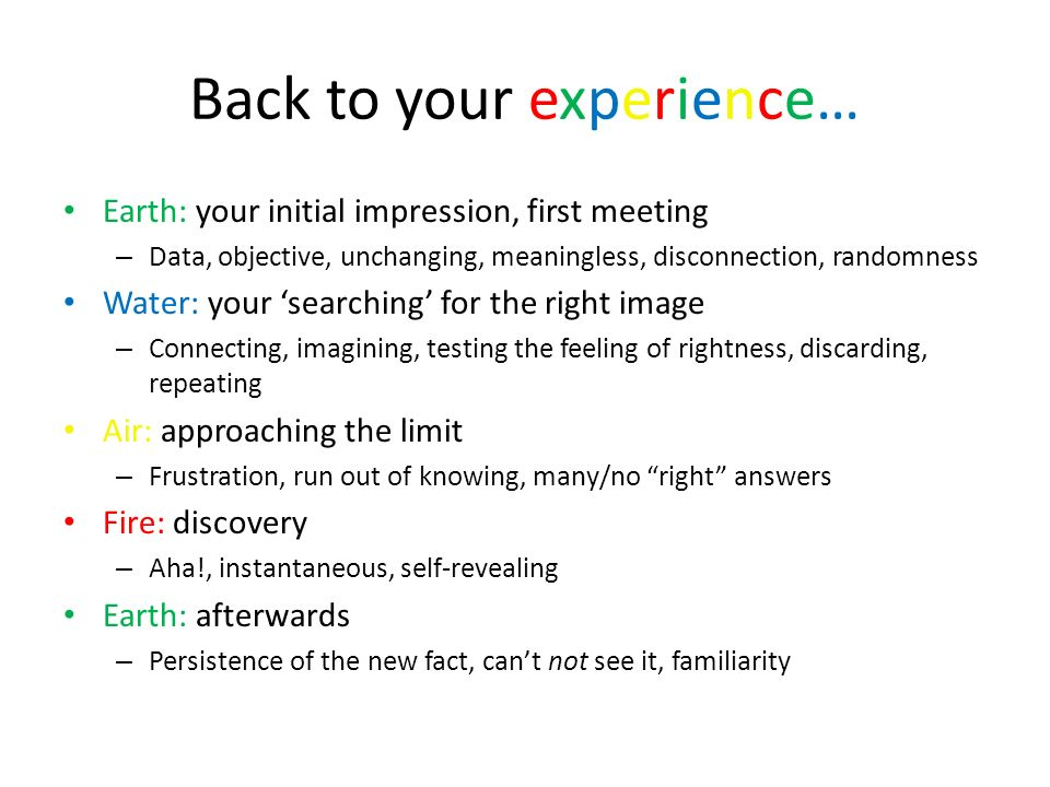 Back to your experience… Earth: your initial impression, first meeting – Data, objective, unchanging, meaningless, disconnection, randomness Water: yo