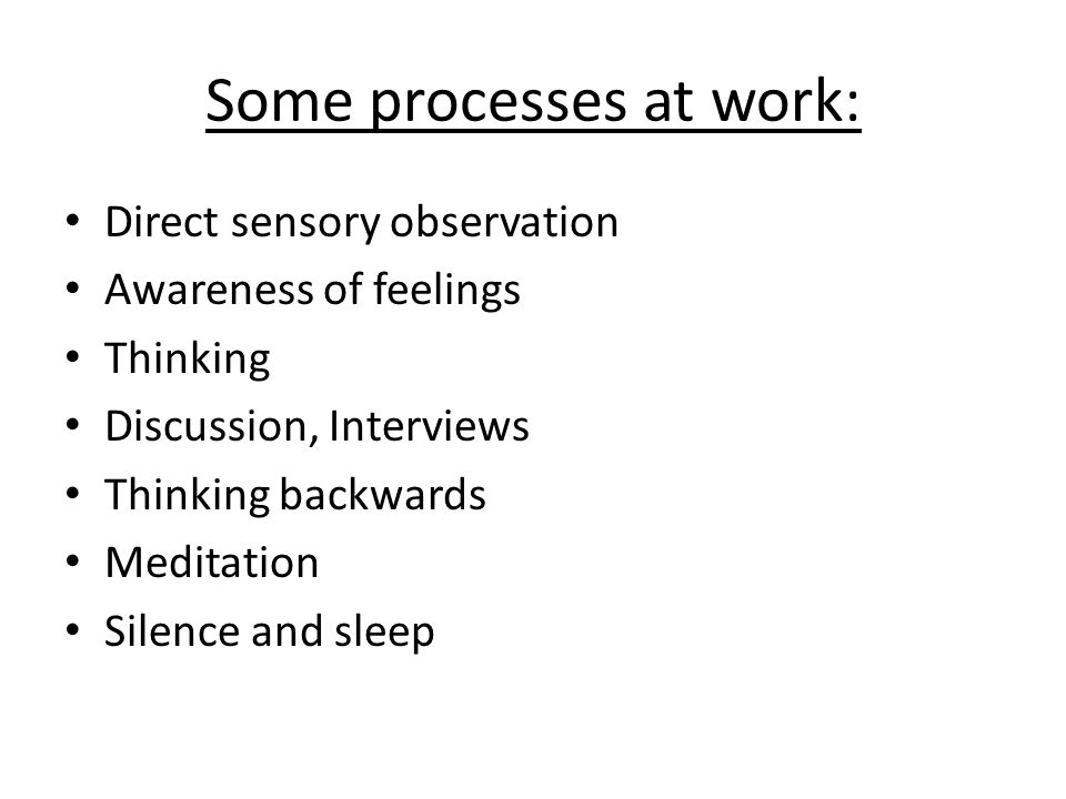 Some processes at work: Direct sensory observation Awareness of feelings Thinking Discussion, Interviews Thinking backwards Meditation Silence and sle