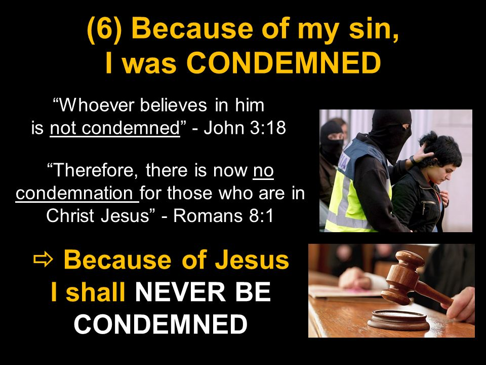 (6) Because of my sin, I was CONDEMNED Whoever believes in him is not condemned - John 3:18 Because of Jesus I shall NEVER BE CONDEMNED Because of Jesus I shall NEVER BE CONDEMNED Therefore, there is now no condemnation for those who are in Christ Jesus - Romans 8:1