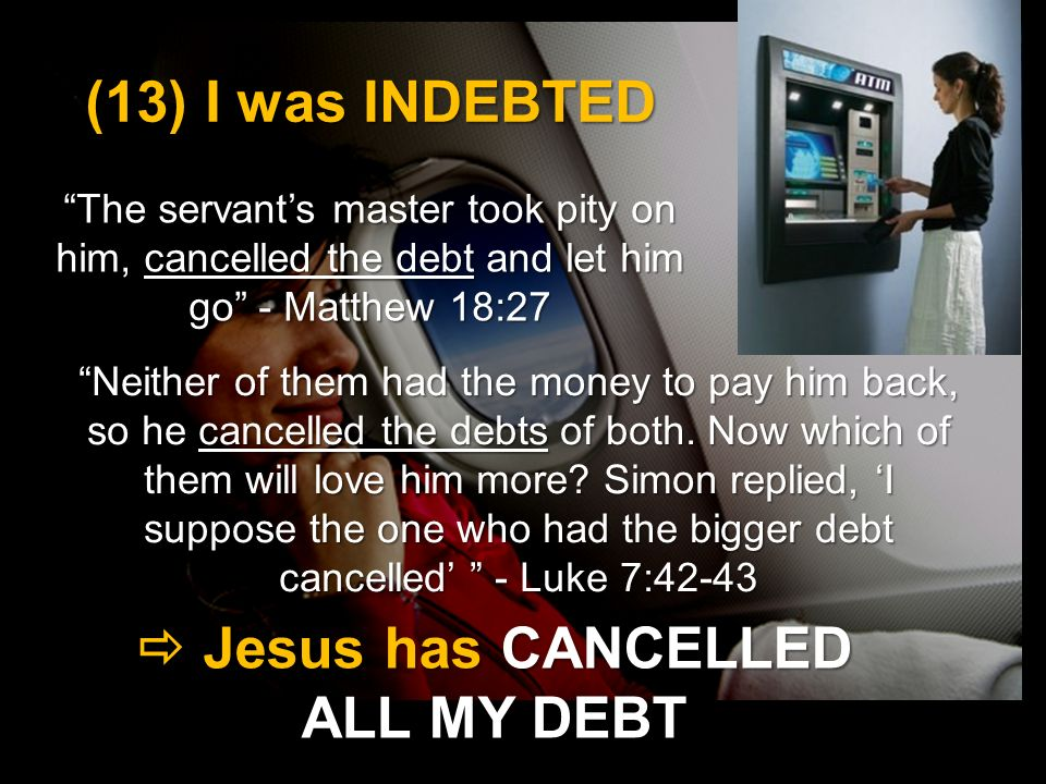 (13) I was INDEBTED The servants master took pity on him, cancelled the debt and let him go - Matthew 18:27 Jesus has CANCELLED ALL MY DEBT Jesus has CANCELLED ALL MY DEBT Neither of them had the money to pay him back, so he cancelled the debts of both.