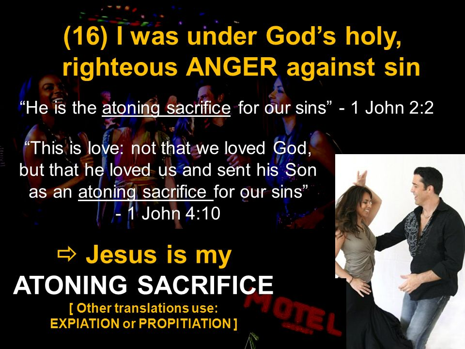 Jesus is my ATONING SACRIFICE Jesus is my ATONING SACRIFICE [ Other translations use: EXPIATION or PROPITIATION ] (16) I was under Gods holy, righteous ANGER against sin He is the atoning sacrifice for our sins - 1 John 2:2 This is love: not that we loved God, but that he loved us and sent his Son as an atoning sacrifice for our sins - 1 John 4:10