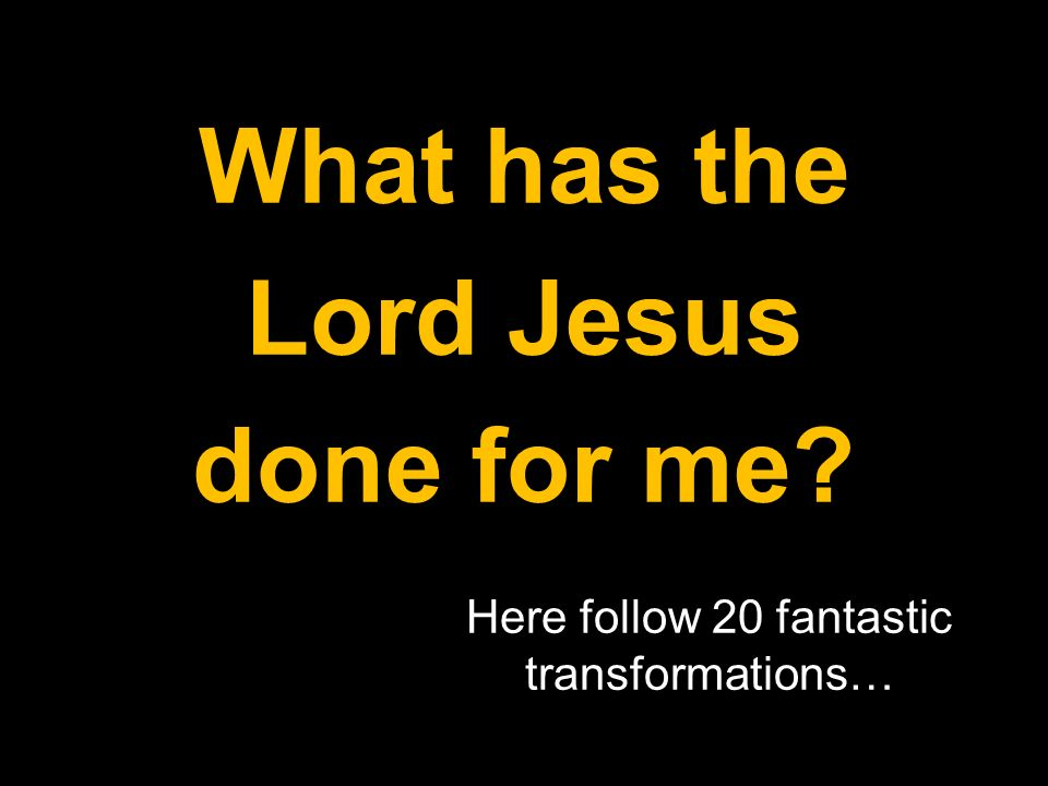What has the Lord Jesus done for me Here follow 20 fantastic transformations…