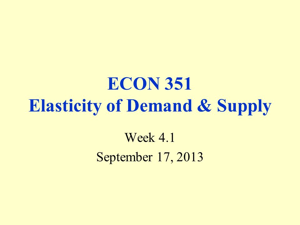 ECON 351 Elasticity of Demand & Supply Week 4.1 September 17, 2013