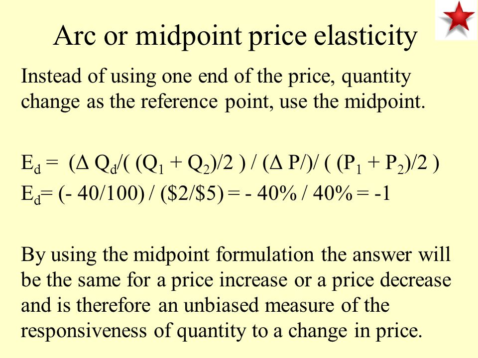Arc or midpoint price elasticity Instead of using one end of the price, quantity change as the reference point, use the midpoint.