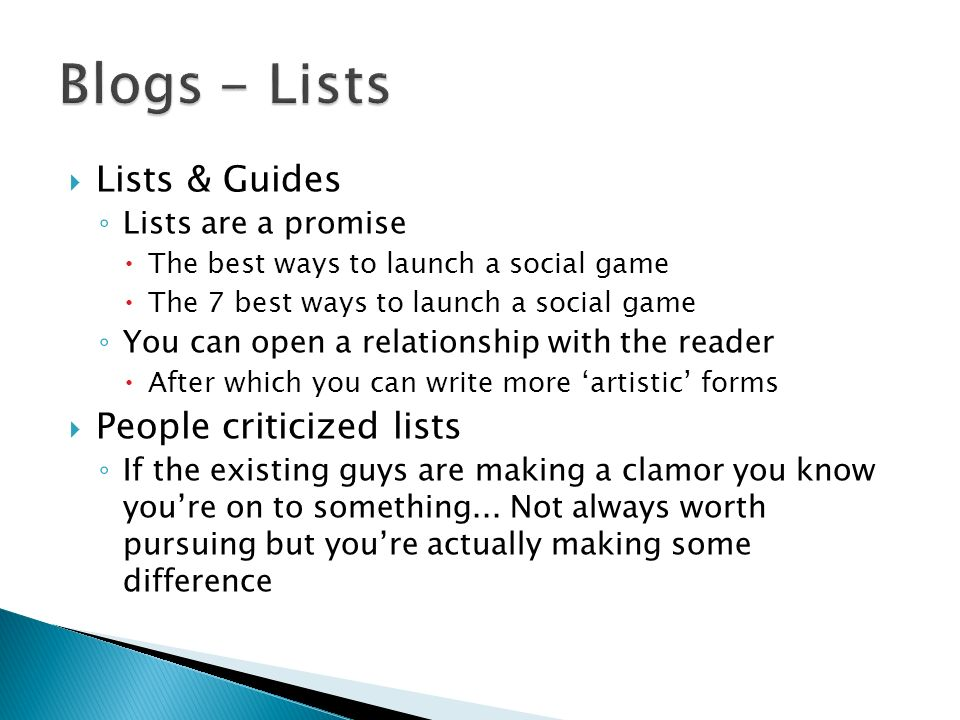 Lists & Guides Lists are a promise The best ways to launch a social game The 7 best ways to launch a social game You can open a relationship with the reader After which you can write more artistic forms People criticized lists If the existing guys are making a clamor you know youre on to something...