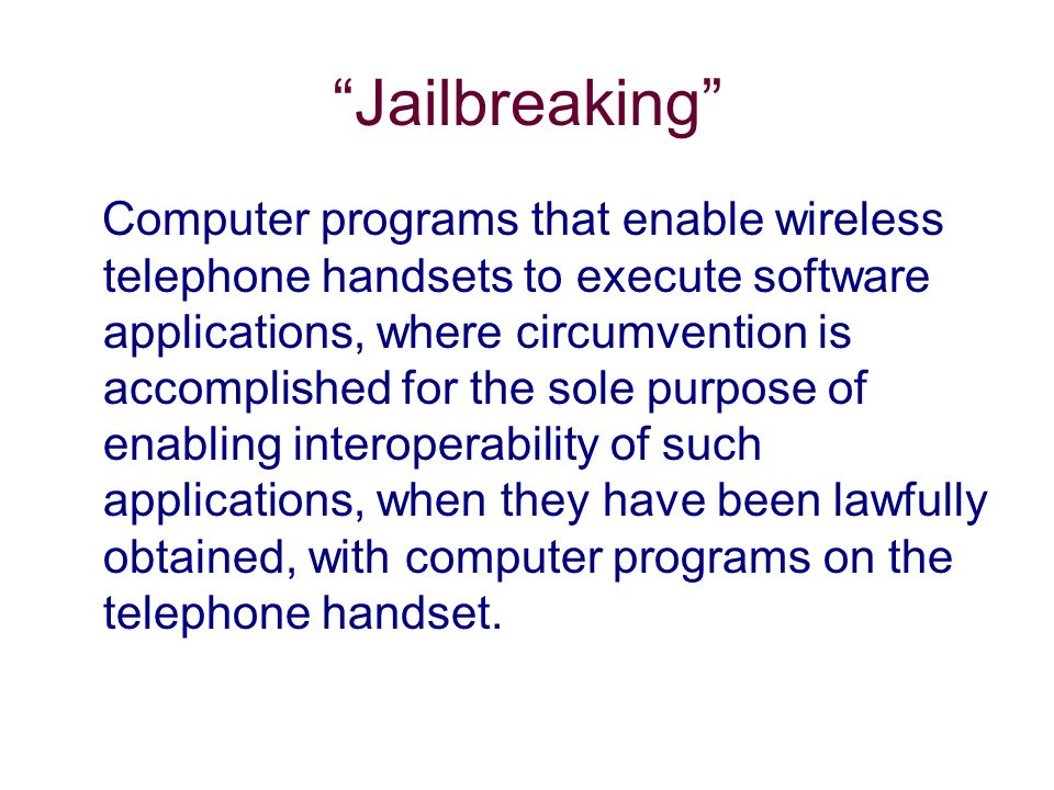 Jailbreaking Computer programs that enable wireless telephone handsets to execute software applications, where circumvention is accomplished for the sole purpose of enabling interoperability of such applications, when they have been lawfully obtained, with computer programs on the telephone handset.
