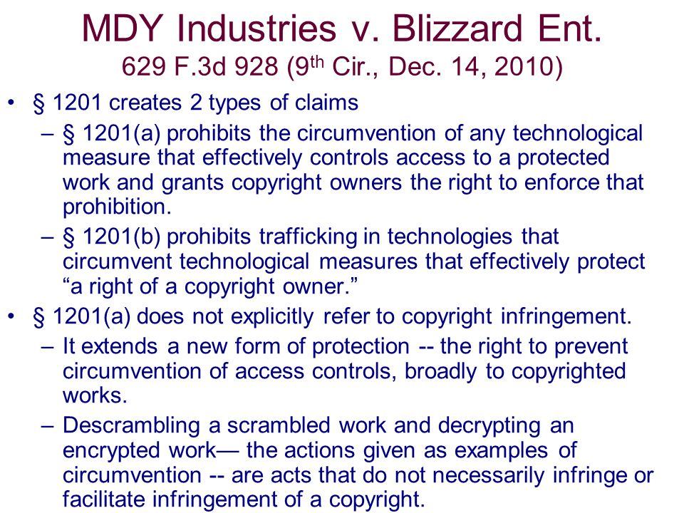 MDY Industries v. Blizzard Ent. 629 F.3d 928 (9 th Cir., Dec. 14, 2010) § 1201 creates 2 types of claims –§ 1201(a) prohibits the circumvention of any